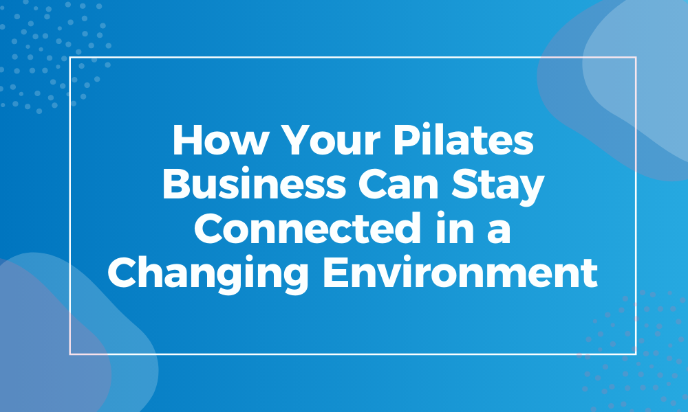 How Your Pilates Business Can Stay Connected in a Changing Environment